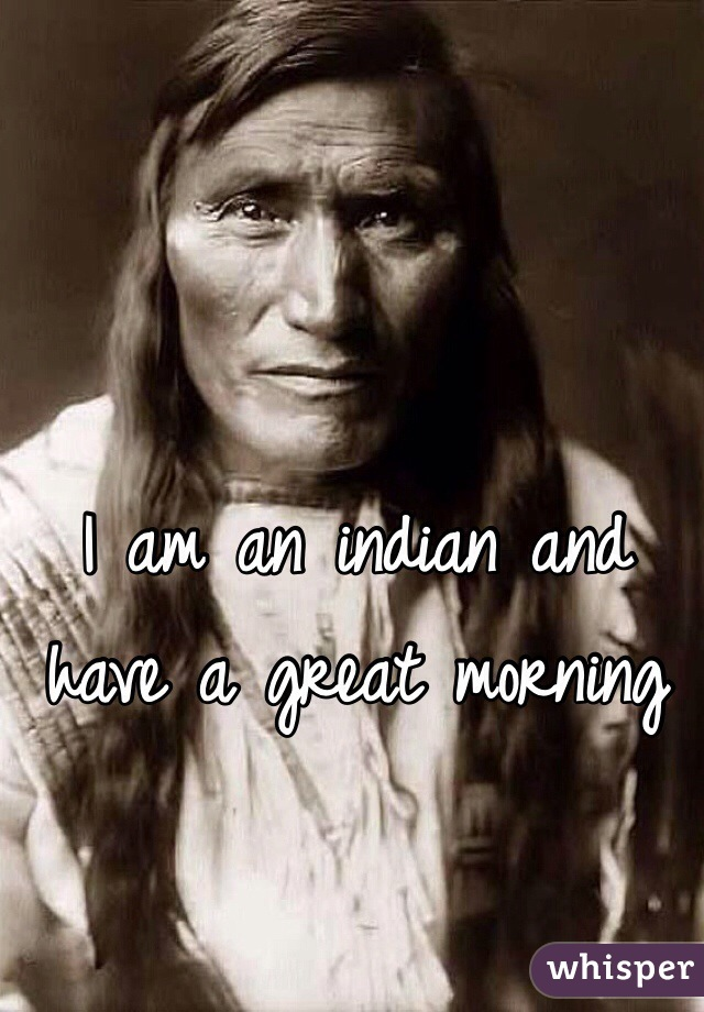 I am an indian and have a great morning
