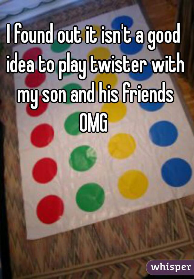 I found out it isn't a good idea to play twister with my son and his friends OMG