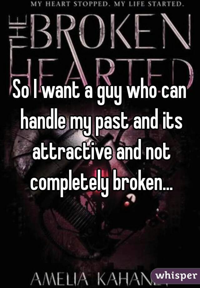 So I want a guy who can handle my past and its attractive and not completely broken...