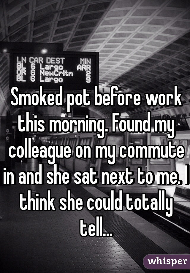 Smoked pot before work this morning. Found my colleague on my commute in and she sat next to me. I think she could totally tell...
