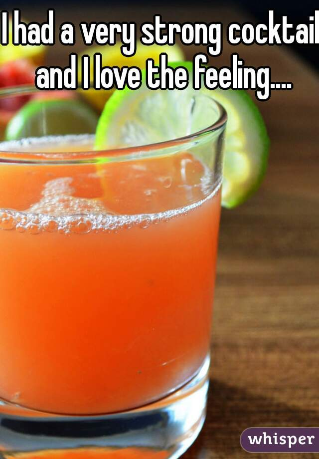 I had a very strong cocktail and I love the feeling....