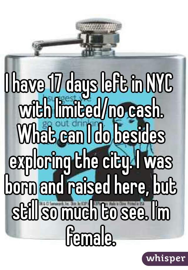 I have 17 days left in NYC with limited/no cash. What can I do besides exploring the city. I was born and raised here, but still so much to see. I'm female.