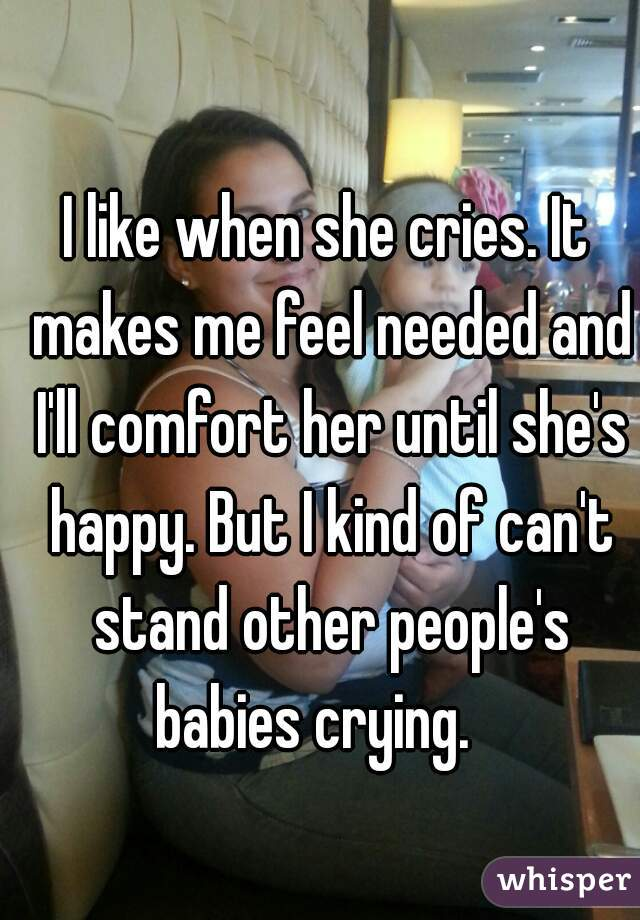 I like when she cries. It makes me feel needed and I'll comfort her until she's happy. But I kind of can't stand other people's babies crying.