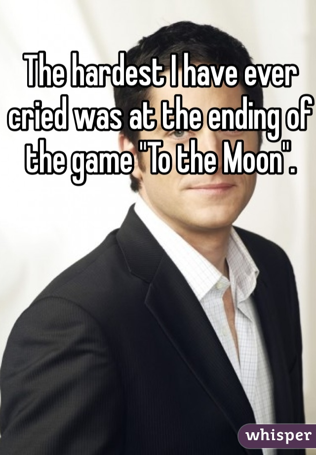 "The hardest I have ever cried was at the ending of the game ""To the Moon""."