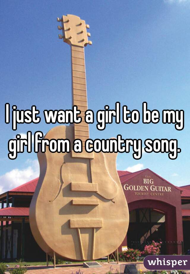 I just want a girl to be my girl from a country song.