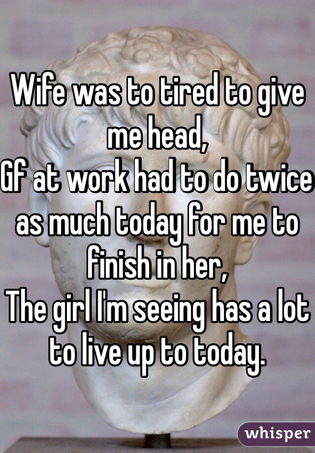 Wife was to tired to give me head, Gf at work had to do twice as much today for me to finish in her, The girl I'm seeing has a lot to live up to today.