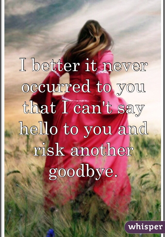 I better it never occurred to you that I can't say hello to you and risk another goodbye.