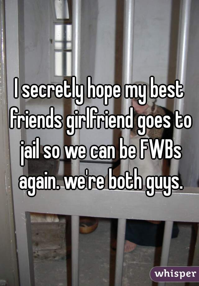 I secretly hope my best friends girlfriend goes to jail so we can be FWBs again. we're both guys.
