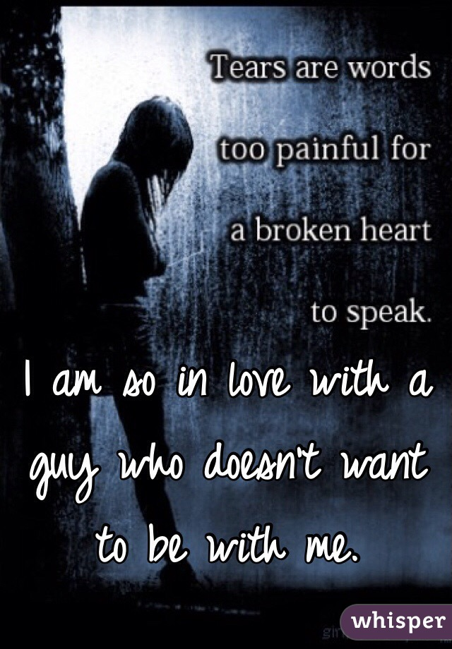 I am so in love with a guy who doesn't want to be with me.