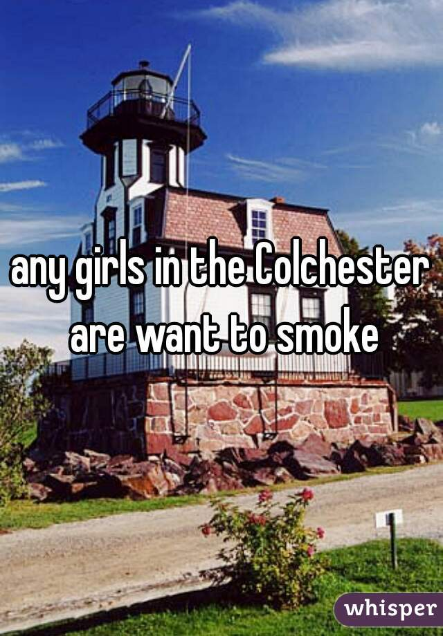 any girls in the Colchester are want to smoke
