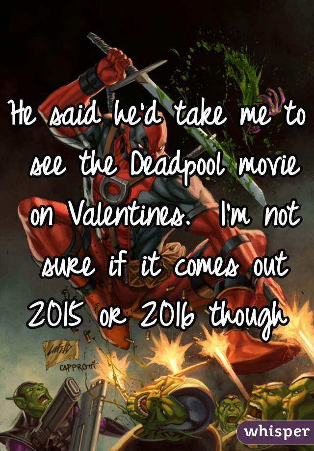 He said he'd take me to see the Deadpool movie on Valentines.  I'm not sure if it comes out 2015 or 2016 though