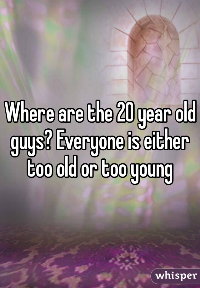 Where are the 20 year old guys? Everyone is either too old or too young
