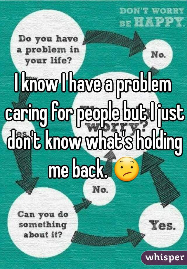 I know I have a problem caring for people but I just don't know what's holding me back. 😕
