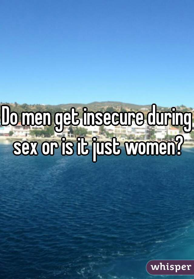 Do men get insecure during sex or is it just women?