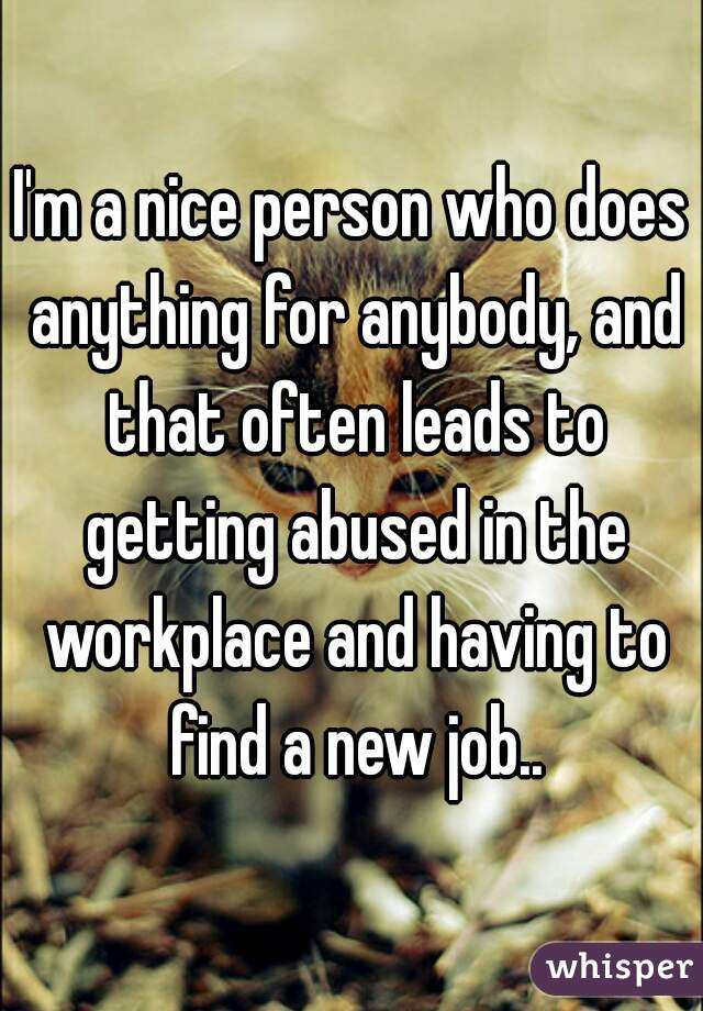 I'm a nice person who does anything for anybody, and that often leads to getting abused in the workplace and having to find a new job..