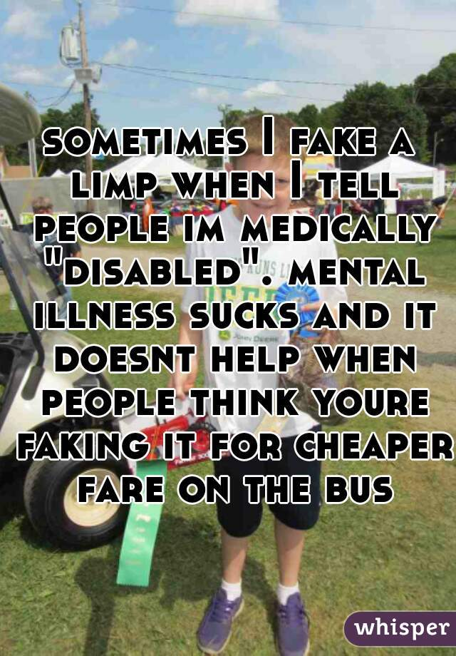 """sometimes I fake a limp when I tell people im medically """"disabled"""". mental illness sucks and it doesnt help when people think youre faking it for cheaper fare on the bus"""