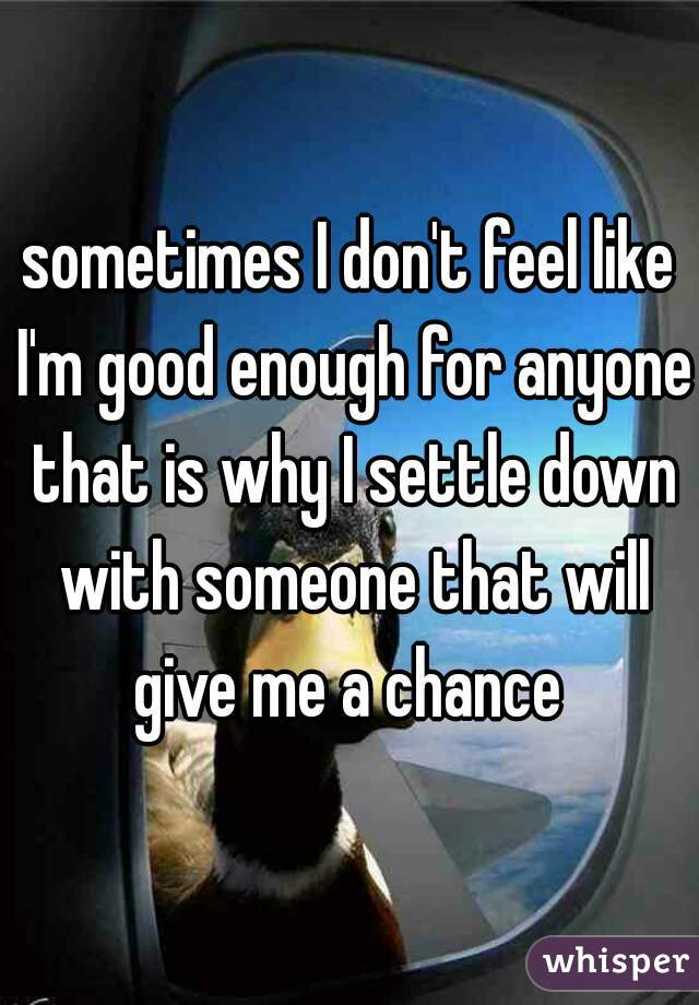 sometimes I don't feel like I'm good enough for anyone that is why I settle down with someone that will give me a chance