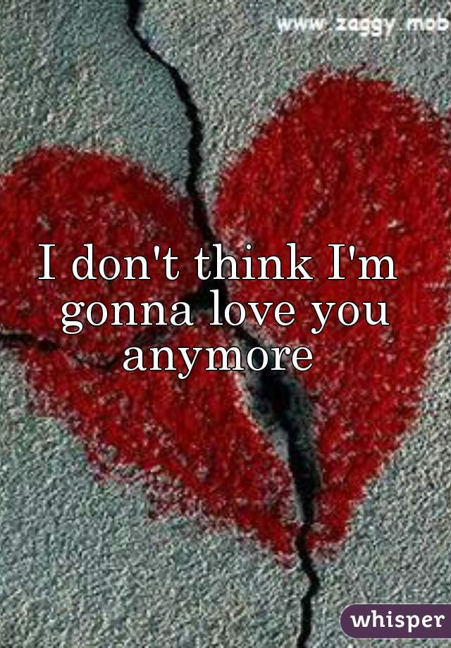 I don't think I'm  gonna love you anymore
