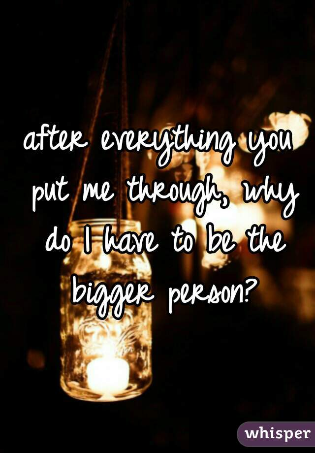 after everything you put me through, why do I have to be the bigger person?