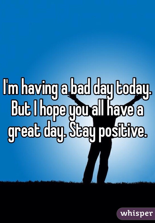 I'm having a bad day today. But I hope you all have a great day. Stay positive.