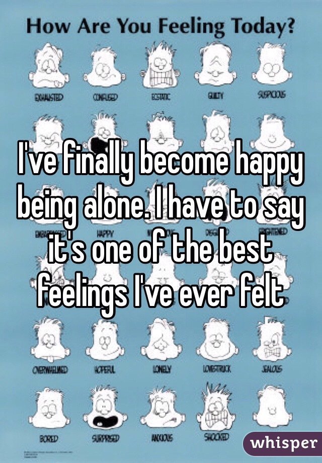 I've finally become happy being alone. I have to say it's one of the best feelings I've ever felt