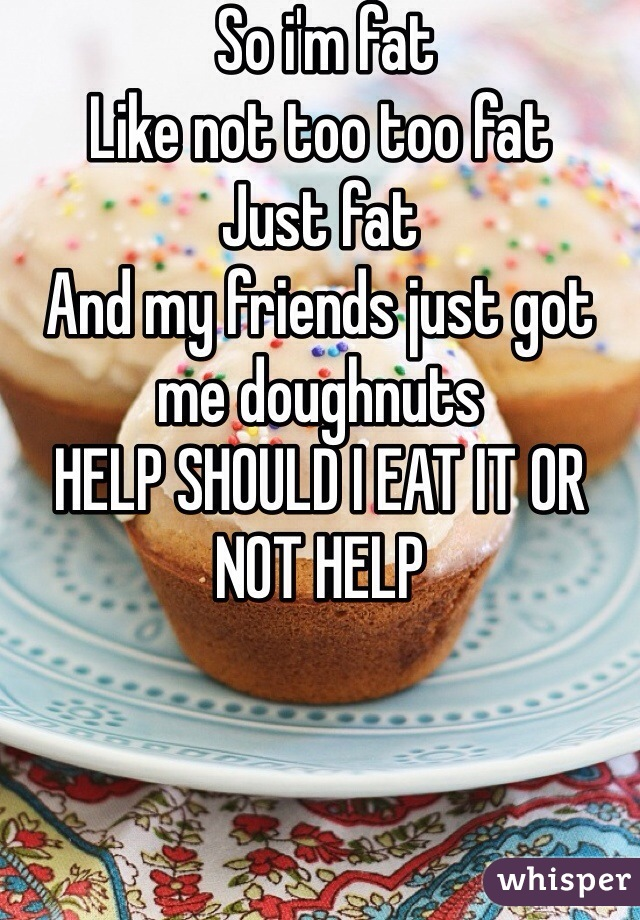 So i'm fat Like not too too fat Just fat And my friends just got me doughnuts  HELP SHOULD I EAT IT OR NOT HELP