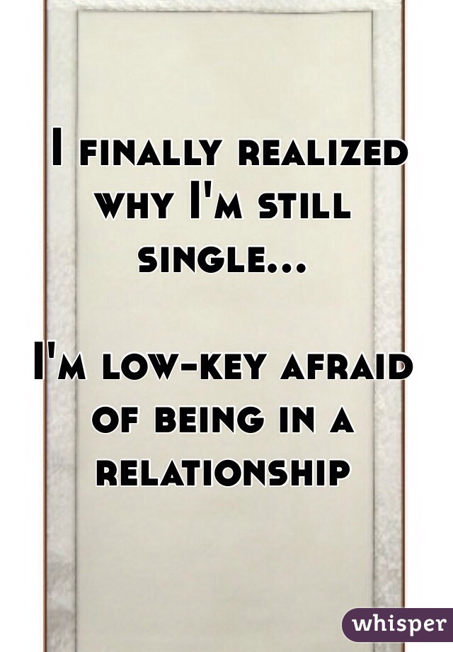 I finally realized why I'm still single...  I'm low-key afraid of being in a relationship