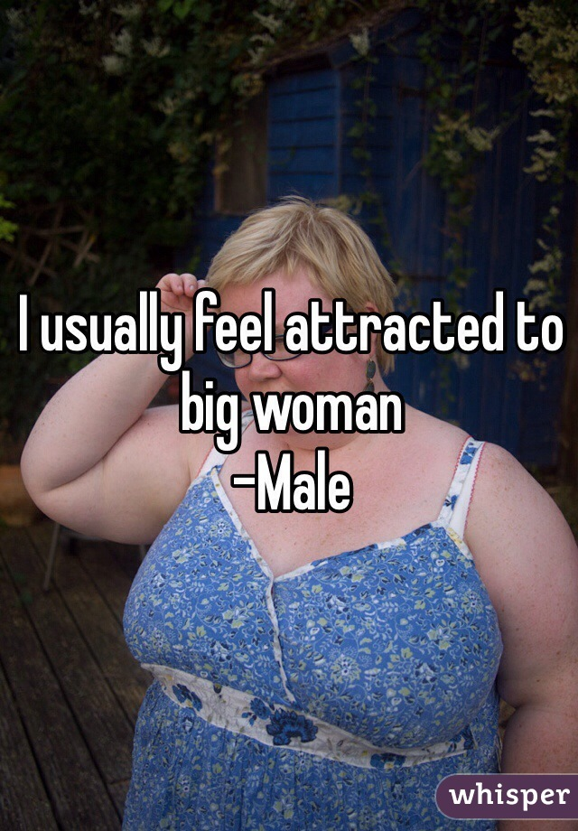 I usually feel attracted to big woman  -Male