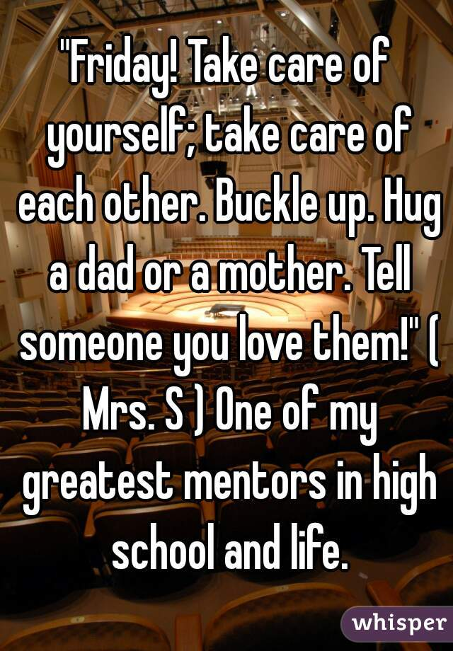 """""""Friday! Take care of yourself; take care of each other. Buckle up. Hug a dad or a mother. Tell someone you love them!"""" ( Mrs. S ) One of my greatest mentors in high school and life."""