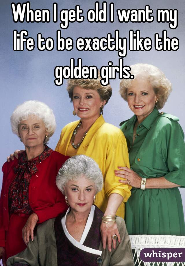 When I get old I want my life to be exactly like the golden girls.