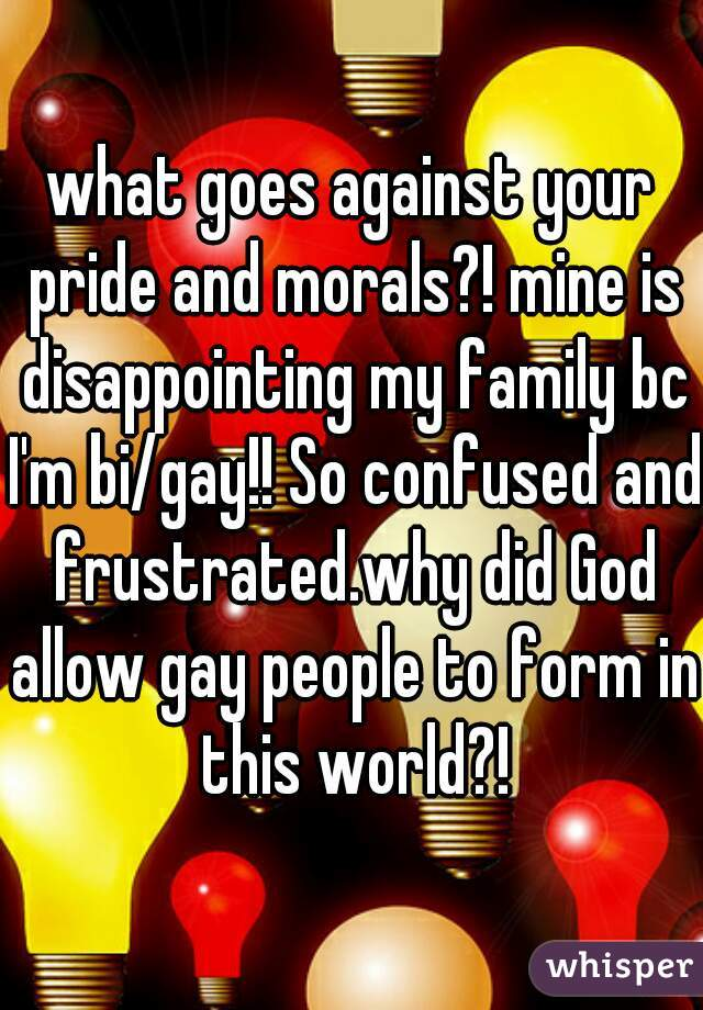 what goes against your pride and morals?! mine is disappointing my family bc I'm bi/gay!! So confused and frustrated.why did God allow gay people to form in this world?!