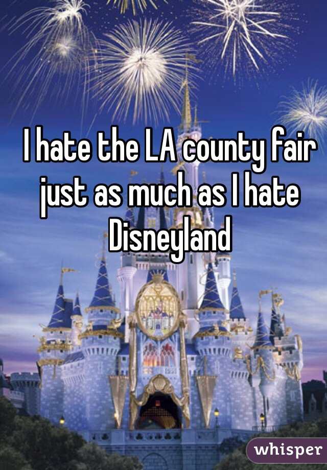 I hate the LA county fair just as much as I hate Disneyland