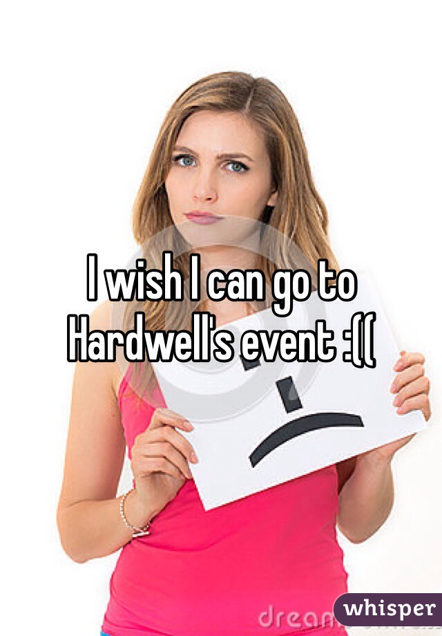 I wish I can go to Hardwell's event :((