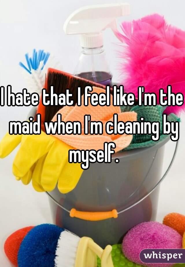 I hate that I feel like I'm the maid when I'm cleaning by myself.
