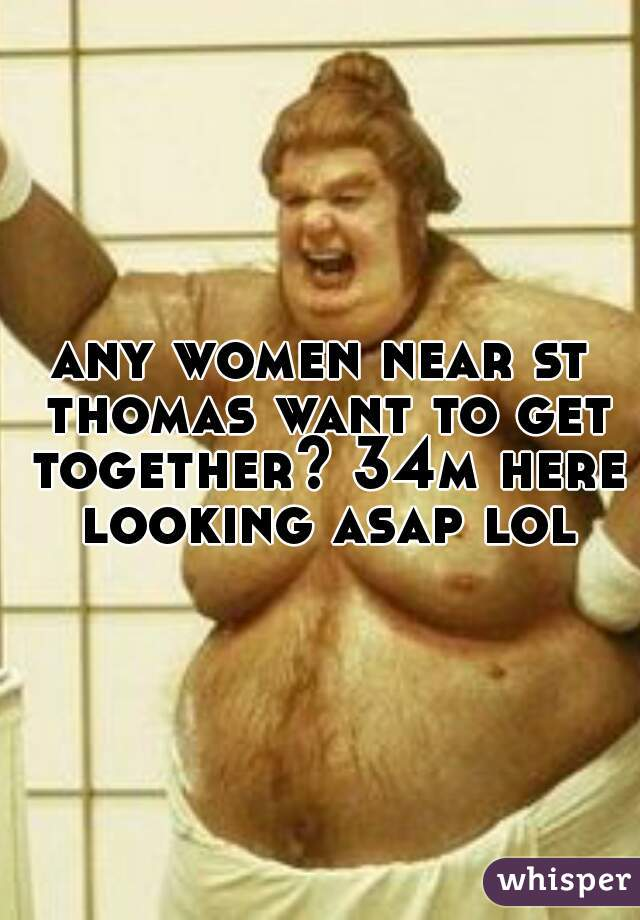 any women near st thomas want to get together? 34m here looking asap lol