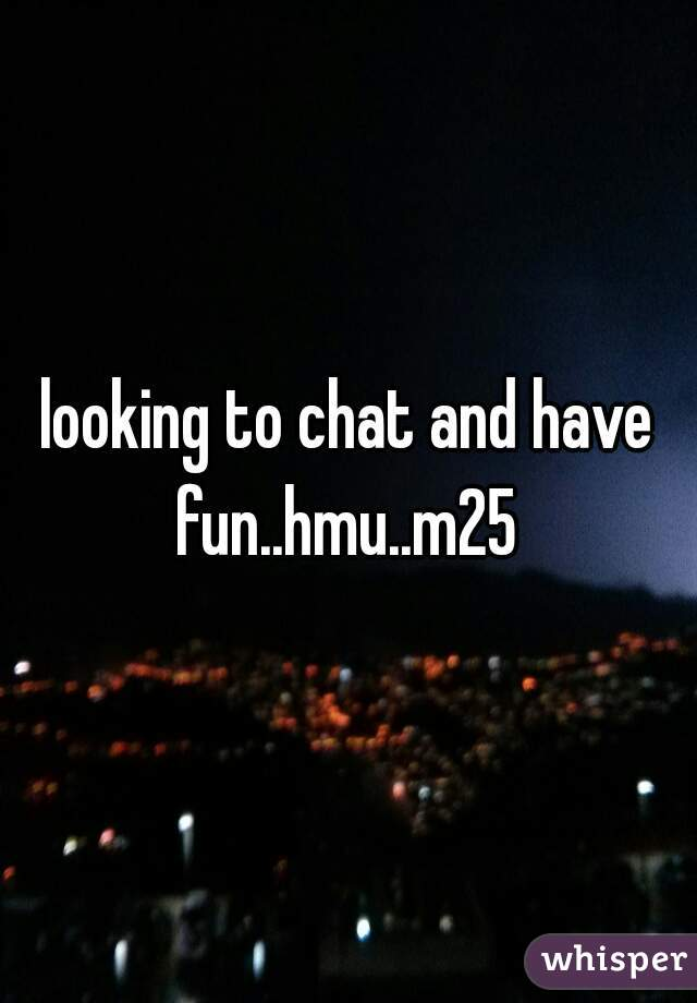 looking to chat and have fun..hmu..m25