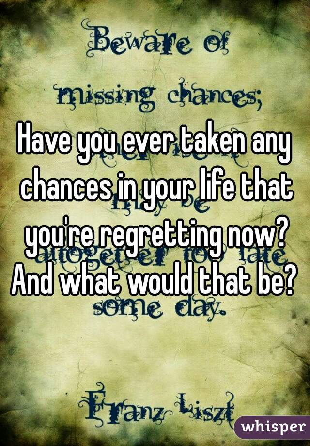 Have you ever taken any chances in your life that you're regretting now? And what would that be?