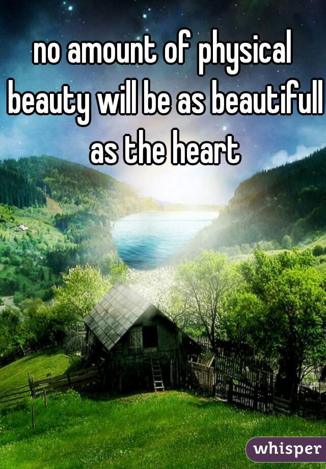 no amount of physical beauty will be as beautifull as the heart