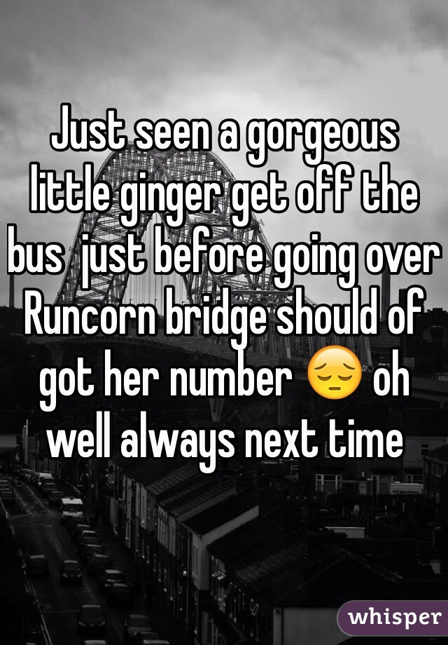 Just seen a gorgeous little ginger get off the bus  just before going over Runcorn bridge should of got her number 😔 oh well always next time