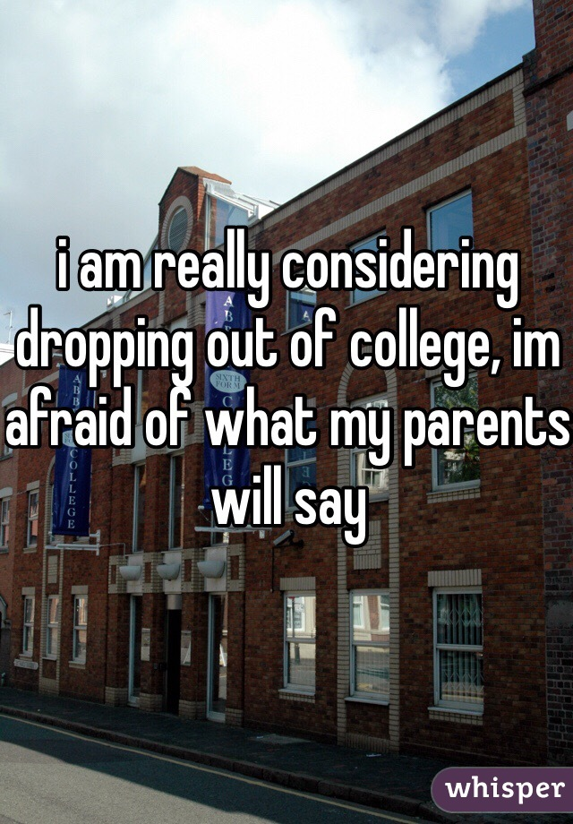 i am really considering dropping out of college, im afraid of what my parents will say