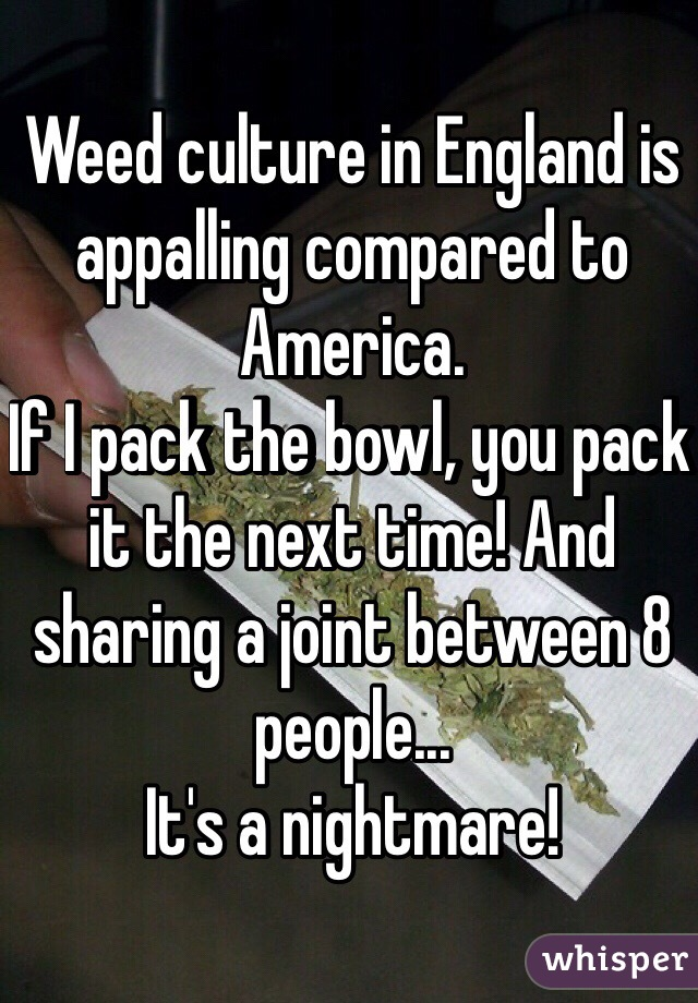 Weed culture in England is appalling compared to America. If I pack the bowl, you pack it the next time! And sharing a joint between 8 people... It's a nightmare!