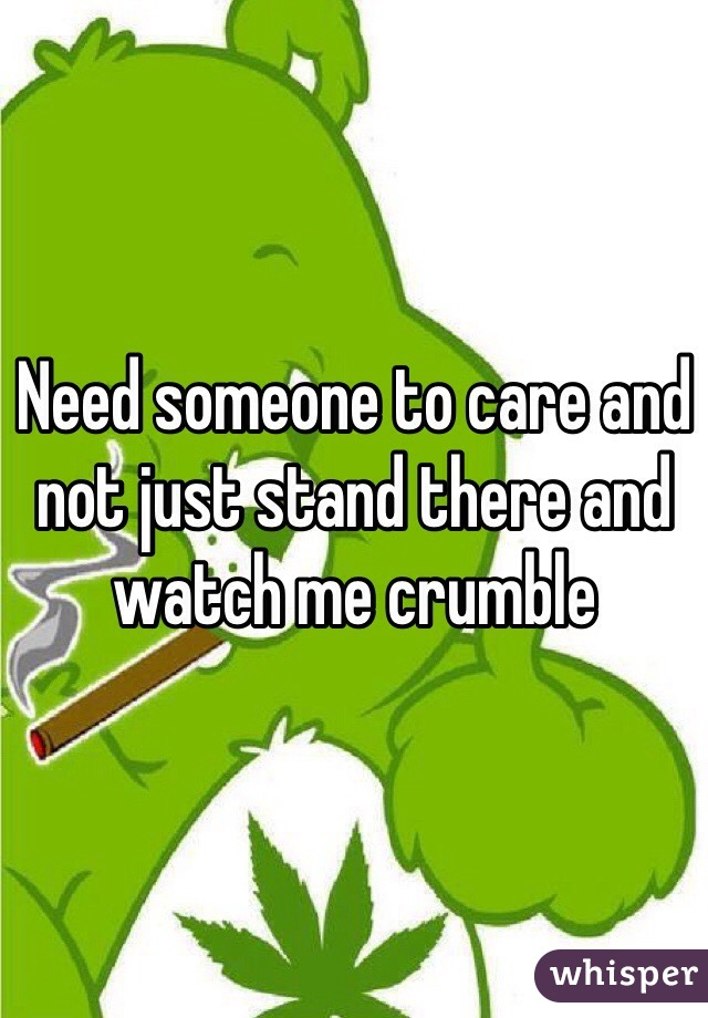 Need someone to care and not just stand there and watch me crumble