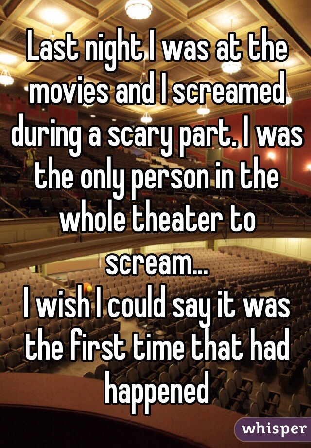 Last night I was at the movies and I screamed during a scary part. I was the only person in the whole theater to scream...  I wish I could say it was the first time that had happened