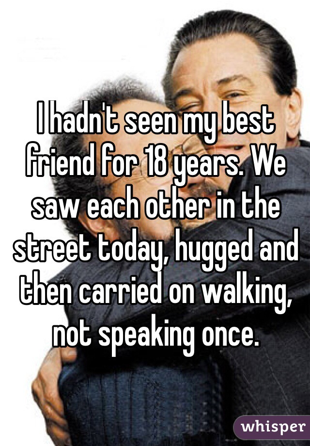 I hadn't seen my best friend for 18 years. We saw each other in the street today, hugged and then carried on walking, not speaking once.