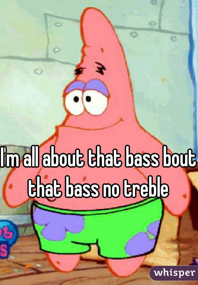 I'm all about that bass bout  that bass no treble