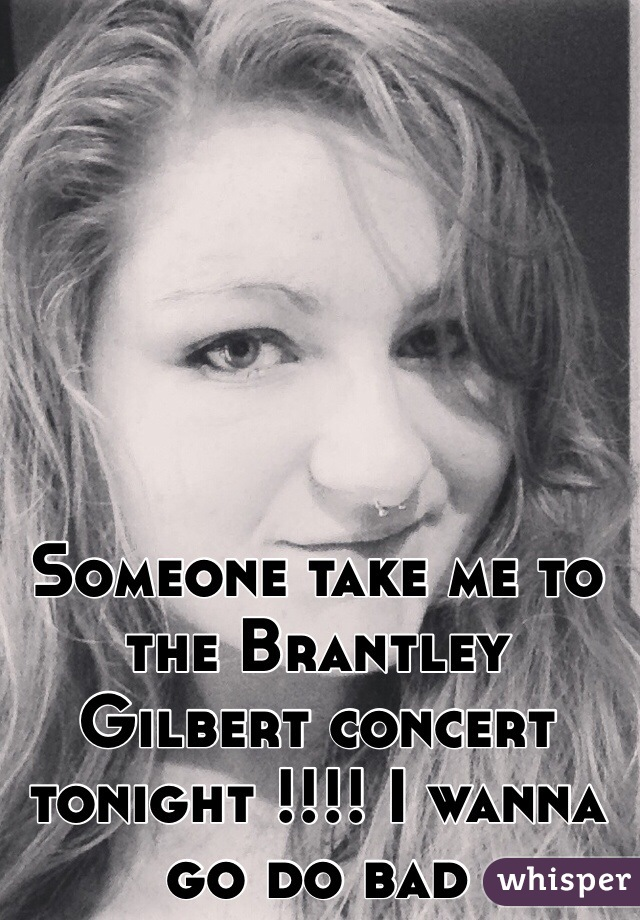 Someone take me to the Brantley Gilbert concert tonight !!!! I wanna go do bad