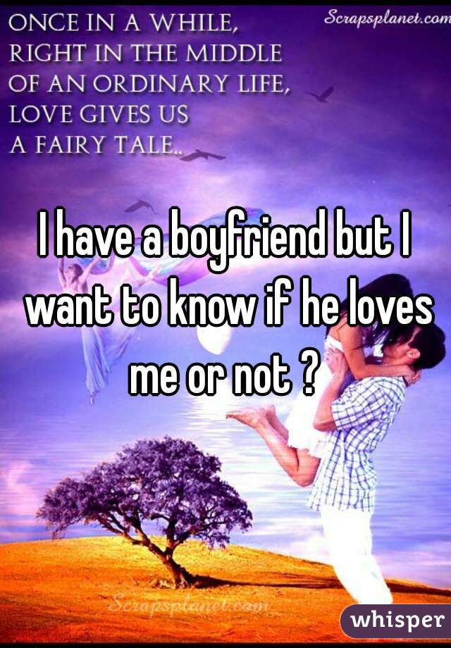 I have a boyfriend but I want to know if he loves me or not ?