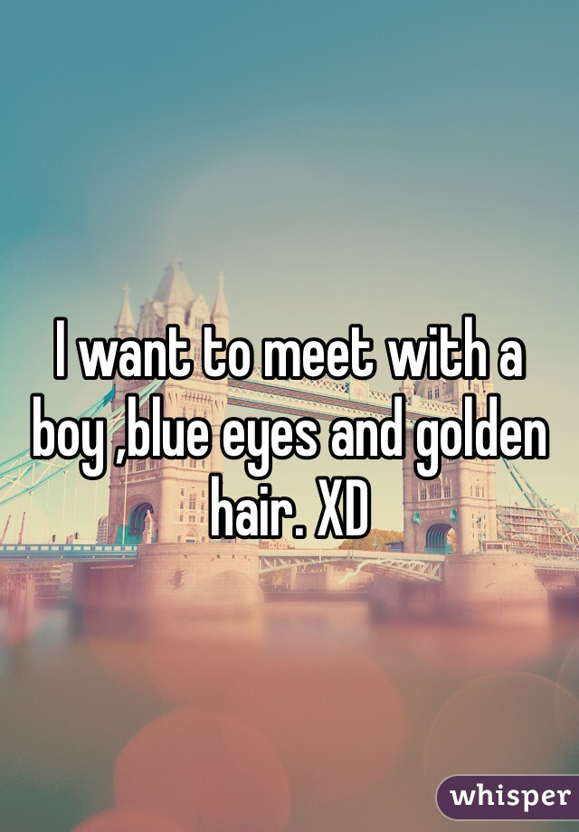 I want to meet with a boy ,blue eyes and golden hair. XD