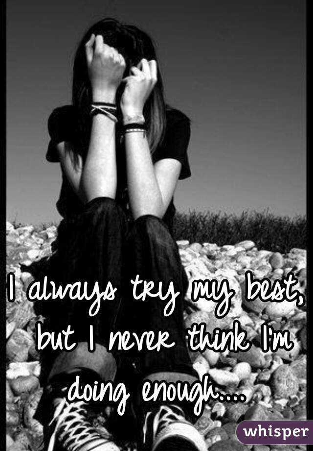 I always try my best, but I never think I'm doing enough....