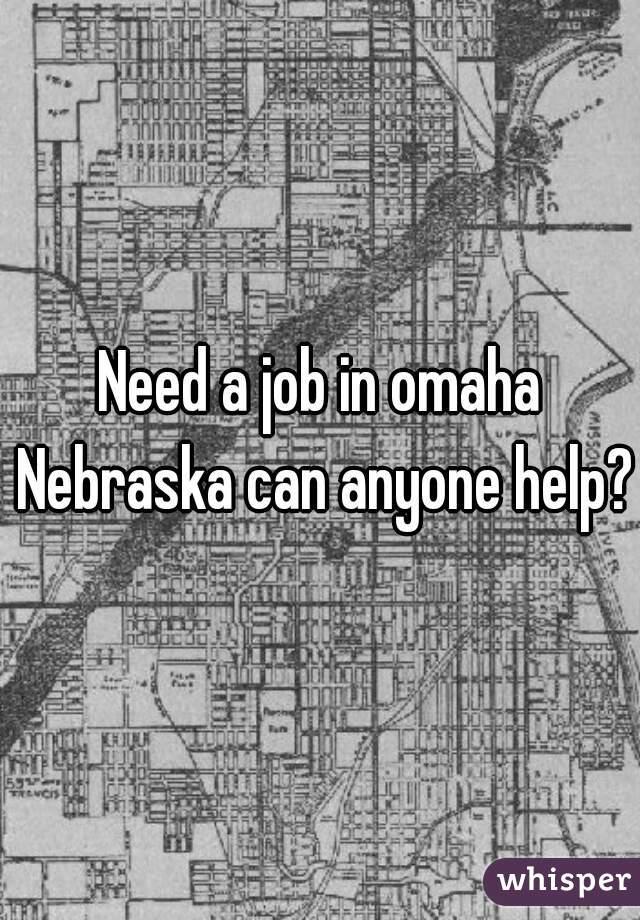 Need a job in omaha Nebraska can anyone help?